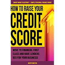 How to Raise Your Credit Score: Move to financial first class and have lenders beg for your business! (Simple Personal Finance Books) (Smart Money Blueprint Book 2)