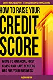How to Raise Your Credit Score: Move to financial first class and have lenders beg for your business! (Simple Personal Finance Books) (Smart Money...