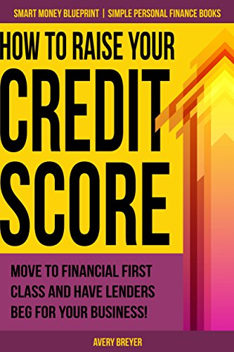 How to Raise Your Credit Score: Move to financial first class and have lenders beg for your business! (Simple Personal Finance Books) (Smart Money Blueprint Book 2) cover