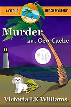 Murder at the Geo-Cache...A Citrus Beach Mystery (Citrus Beach Mysteries Book 3) by [Williams, Victoria LK]