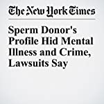 Sperm Donor's Profile Hid Mental Illness and Crime, Lawsuits Say | Christine Hauser