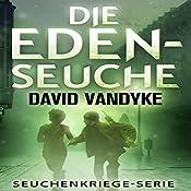 Die Eden-Seuche [The Eden Plague: An Apocalyptic Military Thriller, Plague Wars Series]: Ein apokalyptischer Militär-Thriller, Seuchenkriege Serie | David VanDyke