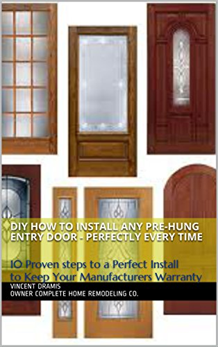 DIY How to Install any Pre-hung Entry Door - Perfectly every time: 10 Proven steps to a Perfect Install to Keep Your Manufacturers Warranty