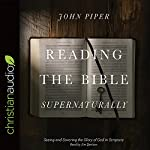 Reading the Bible Supernaturally: Seeing and Savoring the Glory of God in Scripture | John Piper