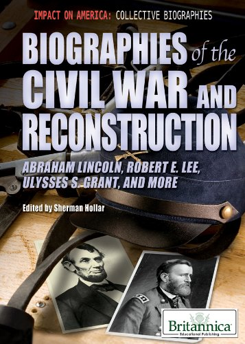Biographies of the Civil War and Reconstruction: Abraham Lincoln, Robert E. Lee, Ulysses S. Grant, and More (Impact on America: Collective Biographies) (Ulysses S Grant Impact On The Civil War)