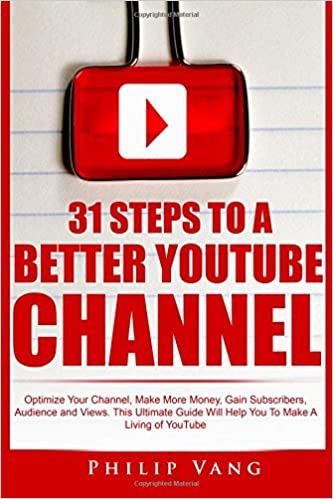 31 Steps to a Better YouTube Channel: Optimize Your Channel, Make More Money, Gain Subscribers, Audience and Views. This Ultimate Guide Will Help You To ...