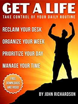 Get A Life: Reclaim Your Desk, Organize Your Week & Manage Your Time. (Legacy of Impact Book 1) by [Richardson, John]