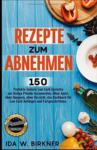 Rezepte zum Abnehmen. 150 perfekte leckere Low Carb Gerichte um lästige Pfunde loszuwerden. Ohne Sport, ohne Hungern, ohne Verzicht, das Kochbuch für Low Carb Anfänger und Fortgeschrittene