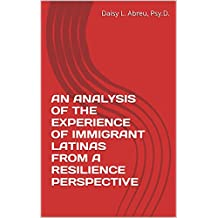 AN ANALYSIS OF THE EXPERIENCE OF IMMIGRANT LATINAS FROM A RESILIENCE PERSPECTIVE