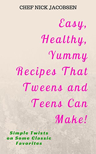 Easy, Healthy, Yummy Recipes That Tweens and Teens Can Make!: Simple Twists on Some Classic Favorites by Chef Nick Jacobsen, Kevin Obermeyer