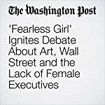 'Fearless Girl' Ignites Debate About Art, Wall Street and the Lack of Female Executives |  Renae Merle