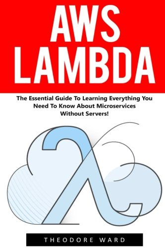 AWS Lambda: The Essential Guide To Learning Everything You Need To Know About Microservices Without Servers! (AWS Lambda, AWS Lambda For Beginners, Serverless Microservices)