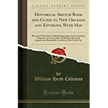 Historical Sketch Book and Guide to New Orleans and Environs, With Map: Illustrated With Many Original Engravings; And Containing Exhaustive Accounts of the Creole City (Classic Reprint)
