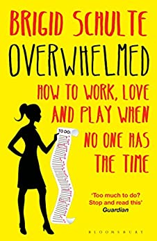 Overwhelmed: Work, Love and Play When No One Has The Time by [Schulte, Brigid]