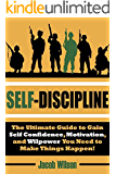 Self-Discipline: The Ultimate Guide to Gain Self Confidence, Motivation, and Willpower You Need to Make Things Happen! (Develop Self-Discipline and Learn to Get Results Fast Using Proven Techniques)