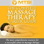 The Complete Massage Therapy Career Guide : The Most Comprehensive Resource for a Successful Career in Massage Therapy | Neal Lyons