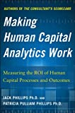 Making Human Capital Analytics Work: Measuring the ROI of Human Captial Processes and Outcomes, Phillips, Jack and Phillips, Patricia Pulliam, 0071840206