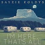 I'm Here, That's All   Sayzie Koldys