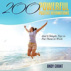 200 Powerful Positive Affirmations and 6 Simple Tips to Put Them to Work