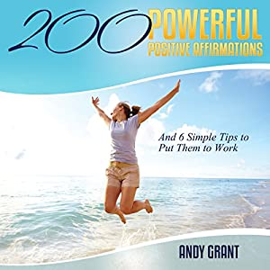 200 Powerful Positive Affirmations and 6 Simple Tips to Put Them to Work Audiobook