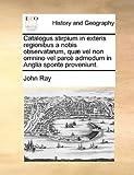 Catalogus Stirpium in Exteris Regionibus a Nobis Observatarum, Quæ Vel Non Omnino Vel Parcè Admodum in Anglia Sponte Proveniunt, John Ray, 1140728563