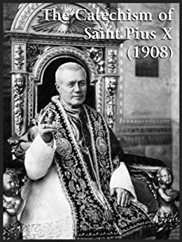 Catholic Catechism of Saint Pius X (1908) by [Pius X, Pope St.]