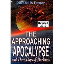 The Approaching Apocalypse and Three Days of Darkness: Revised 2017 (Bible Prophecy Revealed Book 4)