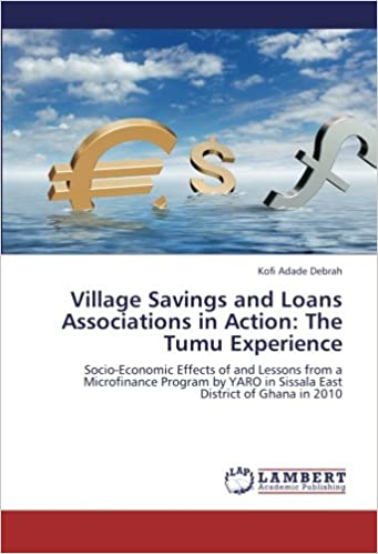 Village Savings and Loans Associations in Action: The Tumu Experience: Socio-Economic Effects of and Lessons from a Microfinance Program by YARO in Sissala East District of Ghana in 2010