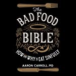 The Bad Food Bible: How and Why to Eat Sinfully | Aaron Carroll
