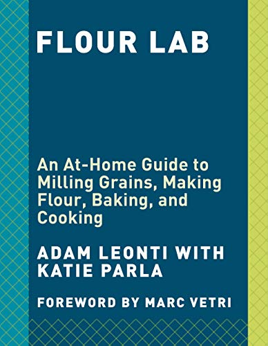 Flour Lab: An At-Home Guide to Milling Grains, Making Flour, Baking, and Cooking by Adam Leonti, Katie Parla