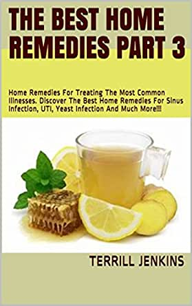 The Best Home Remedies Part 3: Home Remedies For Treating The Most Common  Illnesses. Discover The Best Home Remedies For Sinus Infection, UTI, Yeast  Infection And Much More!!! (Healing With Series) -