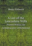 A List of the Lancashire Wills Proved Within the Archdeaconry of Richmond, Henry Fishwick, 5518917945