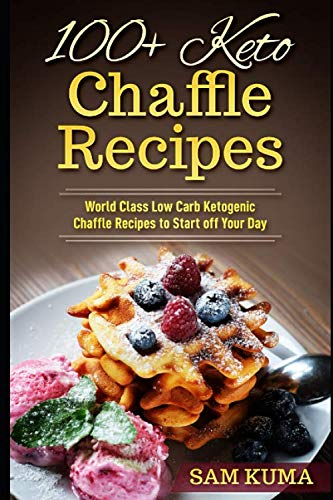 100+ Keto Chaffle Recipes: World Class Low Carb Ketogenic Diet Recipes to Start off Your Day by Sam Kuma