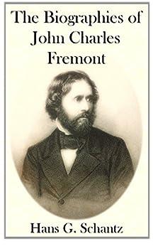 The Biographies of John Charles Fremont by [Hans G. Schantz]