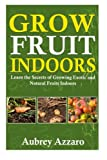 Grow Fruit Indoors: Learn the Secrets of Growing Exotic and Natural Fruits Indoors (Grow Fruit Indoors & Container Gardening - The Complete Beginners ... Growing Luscious and Healthy Fruit Indoors)