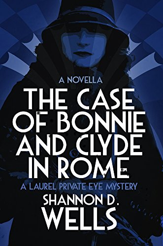 The Case of Bonnie & Clyde in Rome: A Laurel Private Eye Mystery Novella (Laurel Private Eye Series Book 1) by [Wells, Shannon D.]
