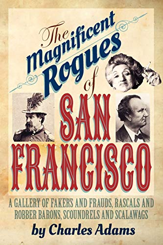 The Magnificent Rogues of San Francisco: A Gallery of Fakers and Frauds, Rascals and Robber Barons, Scoundrels and Scalawags by Charles F. Adams