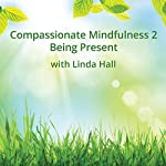 Compassionate Mindfulness 2: Being Present with Linda Hall | Linda Hall