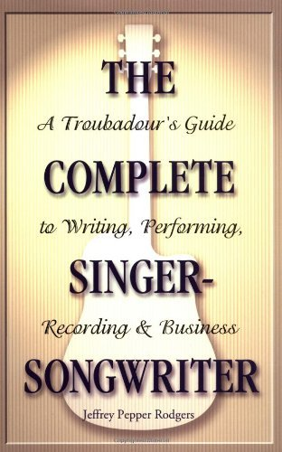 The Complete Singer-Songwriter: A Troubadour's Guide to Writing, Performing, Recording and Business