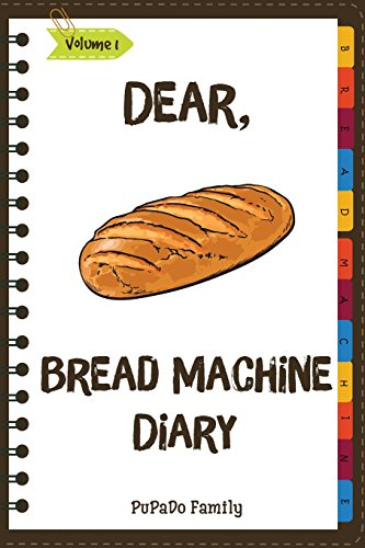 Dear, Bread Machine Diary: Make An Awesome Month With 31 Easy Bread Machine  Recipes! (Bread Machine Book, Bread Machine Recipe Book, Best Bread Machine Cookbook) (Volume 1) by PuPaDo Family