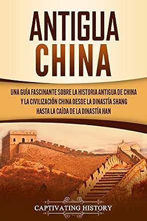 Antigua China: Una guía fascinante sobre la historia antigua de China y la civilización china desde la dinastía Shang hasta la caída de la dinastía Han eBook: History, Captivating: Amazon.es: Tienda Kindle