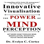Innovative Visualisation: The Power of Mind Perception: Get More Done Through Mind Manipulation, Incentives, Psych Tricks and More | Dr. Evelyn C. Cortez