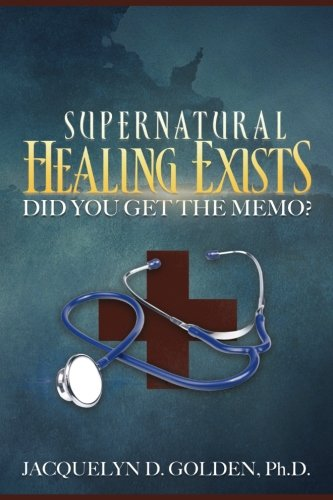 Supernatural Healing Exists: Did You Get the Memo? ()