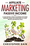 Affiliate Marketing Passive Income: A Clear Strategic Vision of Advertising that Works. Strategies, Secrets, Tips to Earn Money in a Short Time for Your Financial Goals ( $10,000/month )