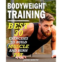 Bodyweight Training: 30 Best Exercises to Build Muscle and Burn Fat (Calisthenics Series Book 1)