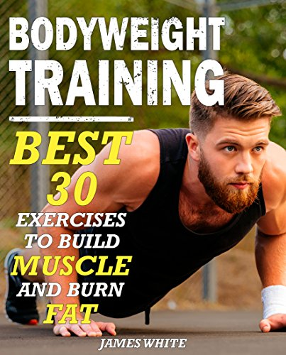 Bodyweight Training: 30 Best Exercises to Build Muscle and Burn Fat (Strength And Fitness Training Workout, calisthenics for beginners)