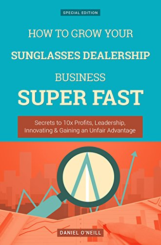 How To Grow Your Sunglasses Dealership Business SUPER FAST: Secrets to 10x Profits, Leadership, Innovation & Gaining an Unfair - Sunglasses Fast