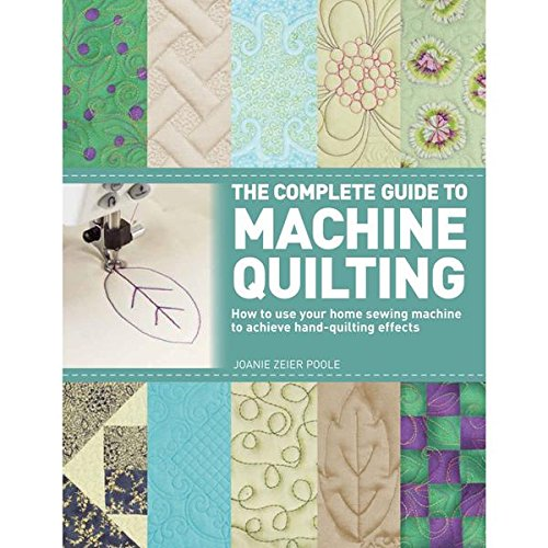The Complete Guide to Machine Quilting: How to Use Your Home Sewing Machine to Achieve Hand-Quilting Effects -