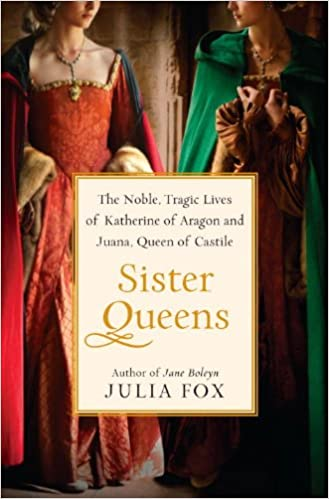 Amazon Com Sister Queens The Noble Tragic Lives Of Katherine Of Aragon And Juana Queen Of Castile 9780345516046 Fox Julia Books