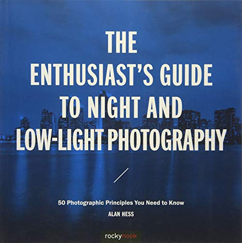 The Enthusiast's Guide to Night and Low-Light Photography: 50 Photographic Principles You Need to Know - Digital Photography Low Light